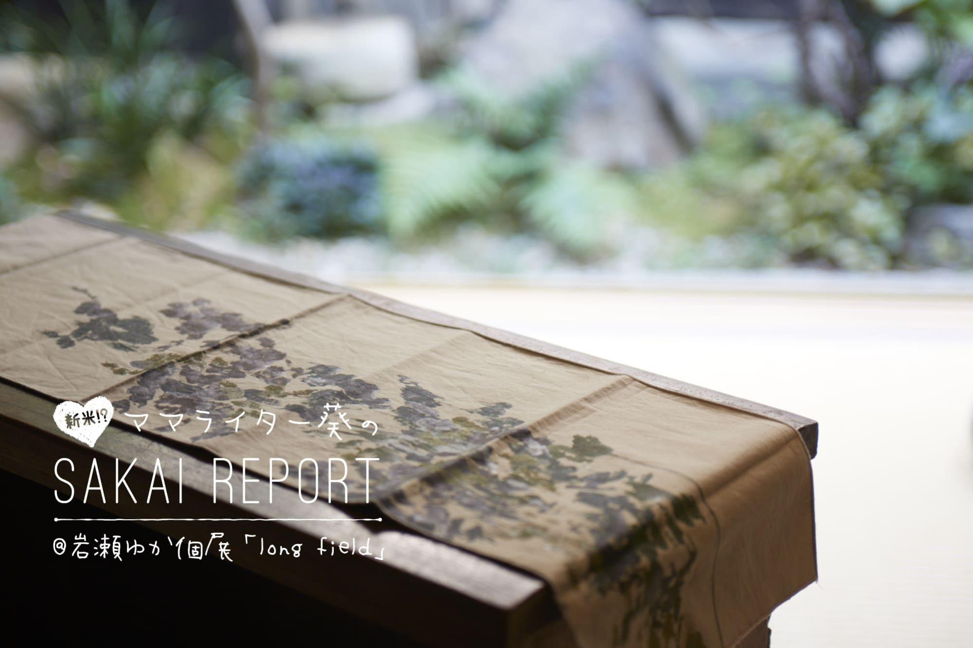 ママライター葵のSAKAI REPORT@岩瀬ゆか個展「long field」